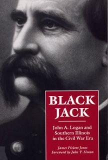 Black Jack John A. Logan and Southern Illinois in the Civil War Era by